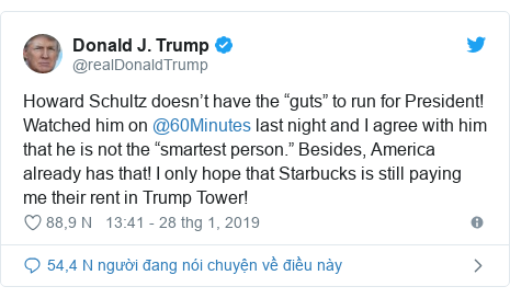 "Twitter bởi @realDonaldTrump: Howard Schultz doesn't have the ""guts"" to run for President! Watched him on @60Minutes last night and I agree with him that he is not the ""smartest person."" Besides, America already has that! I only hope that Starbucks is still paying me their rent in Trump Tower!"