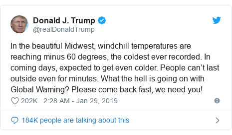 Twitter post by @realDonaldTrump: In the beautiful Midwest, windchill temperatures are reaching minus 60 degrees, the coldest ever recorded. In coming days, expected to get even colder. People can't last outside even for minutes. What the hell is going on with Global Waming? Please come back fast, we need you!