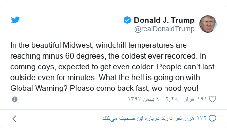 پست توییتر از @realDonaldTrump: In the beautiful Midwest, windchill temperatures are reaching minus 60 degrees, the coldest ever recorded. In coming days, expected to get even colder. People can't last outside even for minutes. What the hell is going on with Global Waming? Please come back fast, we need you!