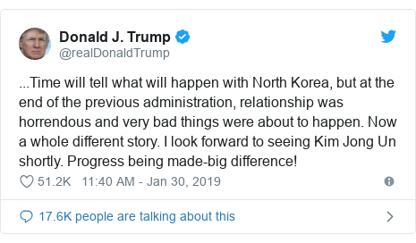 Twitter post by @realDonaldTrump: ...Time will tell what will happen with North Korea, but at the end of the previous administration, relationship was horrendous and very bad things were about to happen. Now a whole different story. I look forward to seeing Kim Jong Un shortly. Progress being made-big difference!