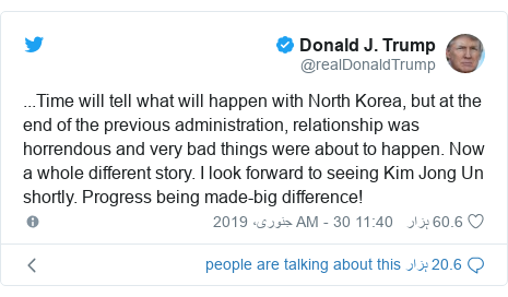 ٹوئٹر پوسٹس @realDonaldTrump کے حساب سے: ...Time will tell what will happen with North Korea, but at the end of the previous administration, relationship was horrendous and very bad things were about to happen. Now a whole different story. I look forward to seeing Kim Jong Un shortly. Progress being made-big difference!