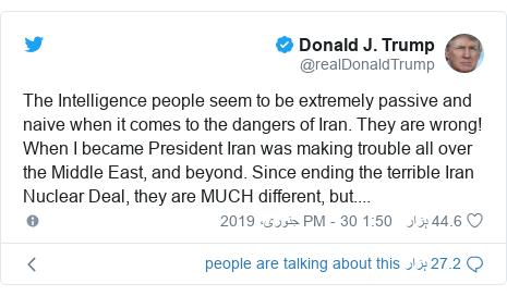 ٹوئٹر پوسٹس @realDonaldTrump کے حساب سے: The Intelligence people seem to be extremely passive and naive when it comes to the dangers of Iran. They are wrong! When I became President Iran was making trouble all over the Middle East, and beyond. Since ending the terrible Iran Nuclear Deal, they are MUCH different, but....