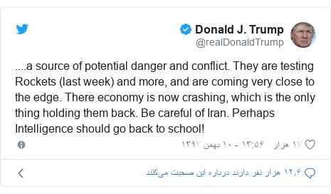 پست توییتر از @realDonaldTrump: ....a source of potential danger and conflict. They are testing Rockets (last week) and more, and are coming very close to the edge. There economy is now crashing, which is the only thing holding them back. Be careful of Iran. Perhaps Intelligence should go back to school!