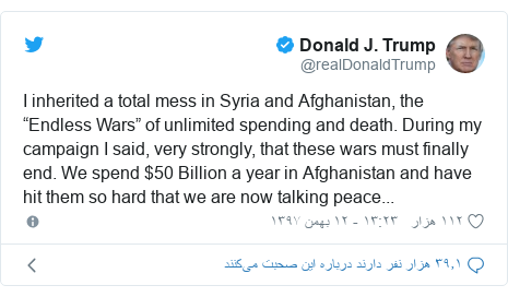 "پست توییتر از @realDonaldTrump: I inherited a total mess in Syria and Afghanistan, the ""Endless Wars"" of unlimited spending and death. During my campaign I said, very strongly, that these wars must finally end. We spend $50 Billion a year in Afghanistan and have hit them so hard that we are now talking peace..."