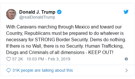 Twitter post by @realDonaldTrump: With Caravans marching through Mexico and toward our Country, Republicans must be prepared to do whatever is necessary for STRONG Border Security. Dems do nothing. If there is no Wall, there is no Security. Human Trafficking, Drugs and Criminals of all dimensions - KEEP OUT!