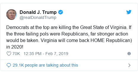 Twitter post by @realDonaldTrump: Democrats at the top are killing the Great State of Virginia. If the three failing pols were Republicans, far stronger action would be taken. Virginia will come back HOME Republican) in 2020!