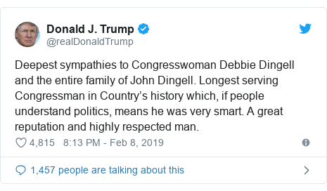 Twitter post by @realDonaldTrump: Deepest sympathies to Congresswoman Debbie Dingell and the entire family of John Dingell. Longest serving Congressman in Country's history which, if people understand politics, means he was very smart. A great reputation and highly respected man.