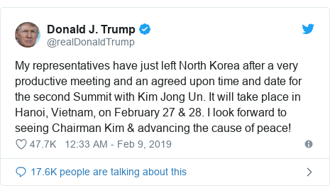 Twitter post by @realDonaldTrump: My representatives have just left North Korea after a very productive meeting and an agreed upon time and date for the second Summit with Kim Jong Un. It will take place in Hanoi, Vietnam, on February 27 & 28. I look forward to seeing Chairman Kim & advancing the cause of peace!