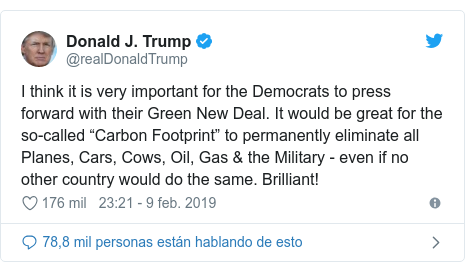 "Publicación de Twitter por @realDonaldTrump: I think it is very important for the Democrats to press forward with their Green New Deal. It would be great for the so-called ""Carbon Footprint"" to permanently eliminate all Planes, Cars, Cows, Oil, Gas & the Military - even if no other country would do the same. Brilliant!"