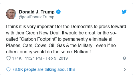 "Twitter post by @realDonaldTrump: I think it is very important for the Democrats to press forward with their Green New Deal. It would be great for the so-called ""Carbon Footprint"" to permanently eliminate all Planes, Cars, Cows, Oil, Gas & the Military - even if no other country would do the same. Brilliant!"