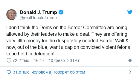 Twitter пост, автор: @realDonaldTrump: I don't think the Dems on the Border Committee are being allowed by their leaders to make a deal. They are offering very little money for the desperately needed Border Wall & now, out of the blue, want a cap on convicted violent felons to be held in detention!