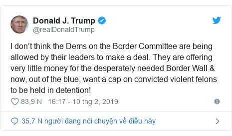 Twitter bởi @realDonaldTrump: I don't think the Dems on the Border Committee are being allowed by their leaders to make a deal. They are offering very little money for the desperately needed Border Wall & now, out of the blue, want a cap on convicted violent felons to be held in detention!