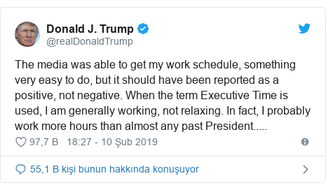 @realDonaldTrump tarafından yapılan Twitter paylaşımı: The media was able to get my work schedule, something very easy to do, but it should have been reported as a positive, not negative. When the term Executive Time is used, I am generally working, not relaxing. In fact, I probably work more hours than almost any past President.....