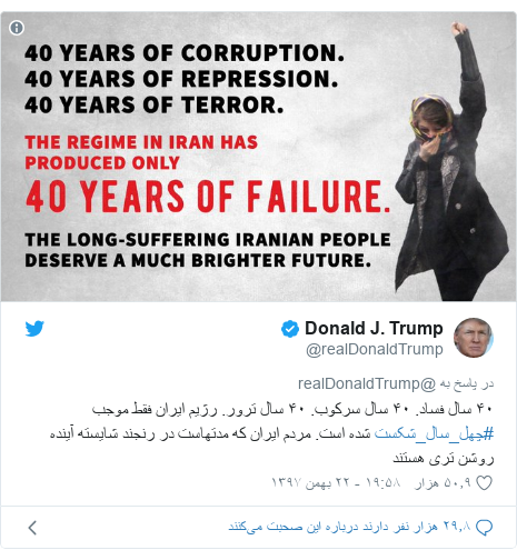 پست توییتر از @realDonaldTrump: ۴۰ سال فساد. ۴۰ سال سرکوب. ۴۰ سال ترور. رژیم ایران فقط موجب #چهل_سال_شکست شده است. مردم ایران که مدتهاست در رنجند شایسته آینده روشن تری هستند