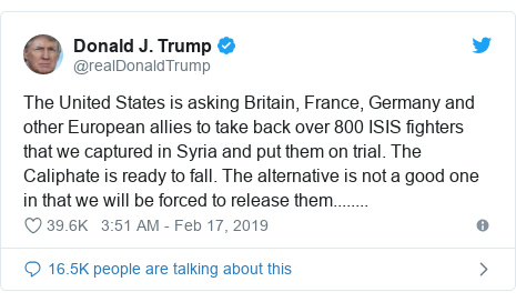 Twitter post by @realDonaldTrump: The United States is asking Britain, France, Germany and other European allies to take back over 800 ISIS fighters that we captured in Syria and put them on trial. The Caliphate is ready to fall. The alternative is not a good one in that we will be forced to release them........