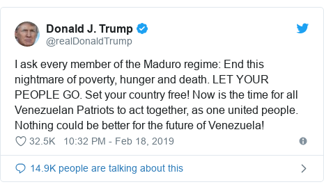 Twitter post by @realDonaldTrump: I ask every member of the Maduro regime  End this nightmare of poverty, hunger and death. LET YOUR PEOPLE GO. Set your country free! Now is the time for all Venezuelan Patriots to act together, as one united people. Nothing could be better for the future of Venezuela!