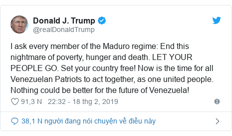 Twitter bởi @realDonaldTrump: I ask every member of the Maduro regime  End this nightmare of poverty, hunger and death. LET YOUR PEOPLE GO. Set your country free! Now is the time for all Venezuelan Patriots to act together, as one united people. Nothing could be better for the future of Venezuela!