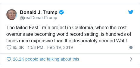 Twitter post by @realDonaldTrump: The failed Fast Train project in California, where the cost overruns are becoming world record setting, is hundreds of times more expensive than the desperately needed Wall!