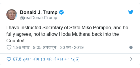 ट्विटर पोस्ट @realDonaldTrump: I have instructed Secretary of State Mike Pompeo, and he fully agrees, not to allow Hoda Muthana back into the Country!