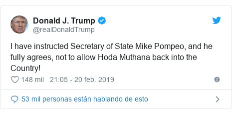 Publicación de Twitter por @realDonaldTrump: I have instructed Secretary of State Mike Pompeo, and he fully agrees, not to allow Hoda Muthana back into the Country!