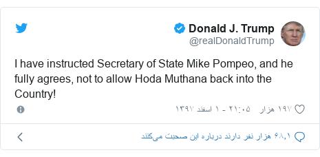 پست توییتر از @realDonaldTrump: I have instructed Secretary of State Mike Pompeo, and he fully agrees, not to allow Hoda Muthana back into the Country!