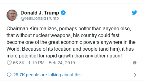 Twitter post by @realDonaldTrump: Chairman Kim realizes, perhaps better than anyone else, that without nuclear weapons, his country could fast become one of the great economic powers anywhere in the World. Because of its location and people (and him), it has more potential for rapid growth than any other nation!