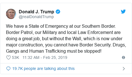 Twitter post by @realDonaldTrump: We have a State of Emergency at our Southern Border. Border Patrol, our Military and local Law Enforcement are doing a great job, but without the Wall, which is now under major construction, you cannot have Border Security. Drugs, Gangs and Human Trafficking must be stopped!