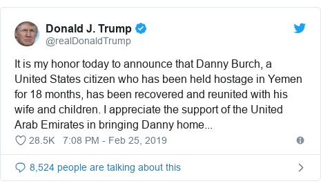 Twitter post by @realDonaldTrump: It is my honor today to announce that Danny Burch, a United States citizen who has been held hostage in Yemen for 18 months, has been recovered and reunited with his wife and children. I appreciate the support of the United Arab Emirates in bringing Danny home...