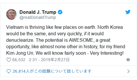 Twitter post by @realDonaldTrump: Vietnam is thriving like few places on earth. North Korea would be the same, and very quickly, if it would denuclearize. The potential is AWESOME, a great opportunity, like almost none other in history, for my friend Kim Jong Un. We will know fairly soon - Very Interesting!