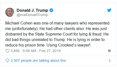 Twitter post by @realDonaldTrump: Michael Cohen was one of many lawyers who represented me (unfortunately). He had other clients also. He was just disbarred by the State Supreme Court for lying & fraud. He did bad things unrelated to Trump. He is lying in order to reduce his prison time. Using Crooked's lawyer!
