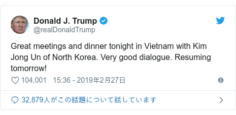 Twitter post by @realDonaldTrump: Great meetings and dinner tonight in Vietnam with Kim Jong Un of North Korea. Very good dialogue. Resuming tomorrow!