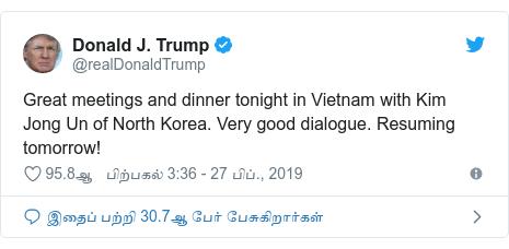 டுவிட்டர் இவரது பதிவு @realDonaldTrump: Great meetings and dinner tonight in Vietnam with Kim Jong Un of North Korea. Very good dialogue. Resuming tomorrow!