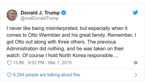 Twitter post by @realDonaldTrump: I never like being misinterpreted, but especially when it comes to Otto Warmbier and his great family. Remember, I got Otto out along with three others. The previous Administration did nothing, and he was taken on their watch. Of course I hold North Korea responsible....