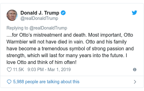 Twitter post by @realDonaldTrump: ....for Otto's mistreatment and death. Most important, Otto Warmbier will not have died in vain. Otto and his family have become a tremendous symbol of strong passion and strength, which will last for many years into the future. I love Otto and think of him often!
