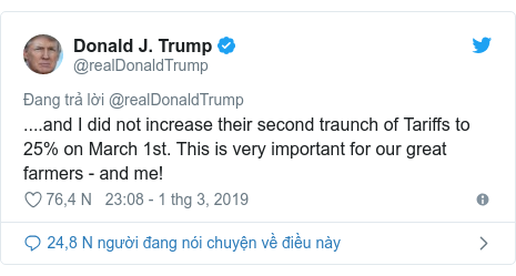 Twitter bởi @realDonaldTrump: ....and I did not increase their second traunch of Tariffs to 25% on March 1st. This is very important for our great farmers - and me!