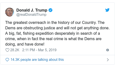Twitter post by @realDonaldTrump: The greatest overreach in the history of our Country. The Dems are obstructing justice and will not get anything done. A big, fat, fishing expedition desperately in search of a crime, when in fact the real crime is what the Dems are doing, and have done!