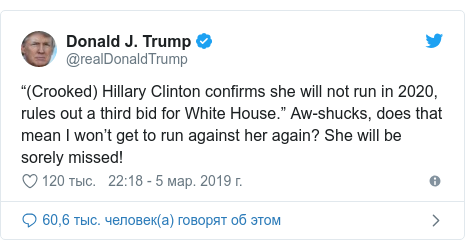 "Twitter пост, автор: @realDonaldTrump: ""(Crooked) Hillary Clinton confirms she will not run in 2020, rules out a third bid for White House."" Aw-shucks, does that mean I won't get to run against her again? She will be sorely missed!"