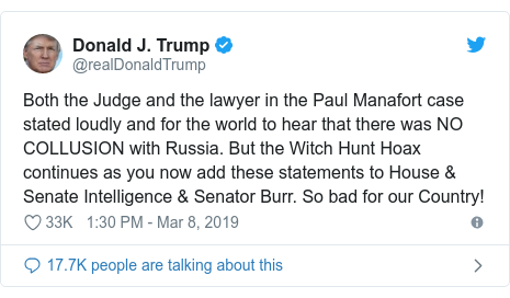 Twitter post by @realDonaldTrump: Both the Judge and the lawyer in the Paul Manafort case stated loudly and for the world to hear that there was NO COLLUSION with Russia. But the Witch Hunt Hoax continues as you now add these statements to House & Senate Intelligence & Senator Burr. So bad for our Country!