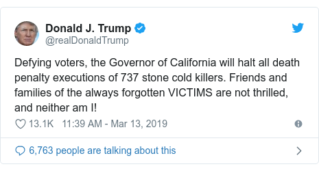 Twitter post by @realDonaldTrump: Defying voters, the Governor of California will halt all death penalty executions of 737 stone cold killers. Friends and families of the always forgotten VICTIMS are not thrilled, and neither am I!