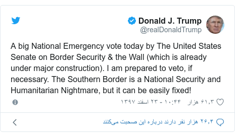 پست توییتر از @realDonaldTrump: A big National Emergency vote today by The United States Senate on Border Security & the Wall (which is already under major construction). I am prepared to veto, if necessary. The Southern Border is a National Security and Humanitarian Nightmare, but it can be easily fixed!