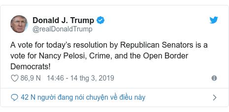 Twitter bởi @realDonaldTrump: A vote for today's resolution by Republican Senators is a vote for Nancy Pelosi, Crime, and the Open Border Democrats!
