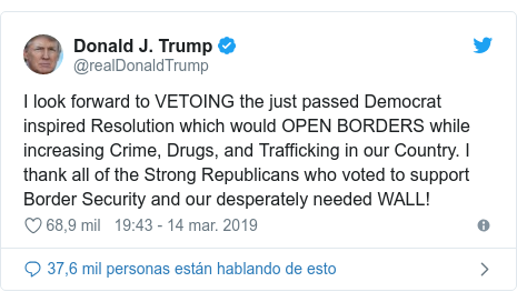 Publicación de Twitter por @realDonaldTrump: I look forward to VETOING the just passed Democrat inspired Resolution which would OPEN BORDERS while increasing Crime, Drugs, and Trafficking in our Country. I thank all of the Strong Republicans who voted to support Border Security and our desperately needed WALL!