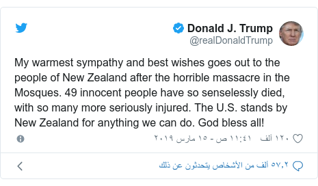 تويتر رسالة بعث بها @realDonaldTrump: My warmest sympathy and best wishes goes out to the people of New Zealand after the horrible massacre in the Mosques. 49 innocent people have so senselessly died, with so many more seriously injured. The U.S. stands by New Zealand for anything we can do. God bless all!
