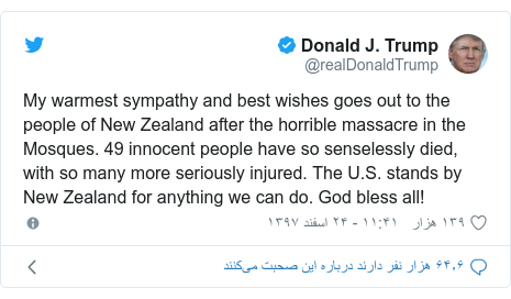 پست توییتر از @realDonaldTrump: My warmest sympathy and best wishes goes out to the people of New Zealand after the horrible massacre in the Mosques. 49 innocent people have so senselessly died, with so many more seriously injured. The U.S. stands by New Zealand for anything we can do. God bless all!