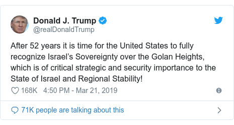 د @realDonaldTrump په مټ ټویټر  تبصره : After 52 years it is time for the United States to fully recognize Israel's Sovereignty over the Golan Heights, which is of critical strategic and security importance to the State of Israel and Regional Stability!