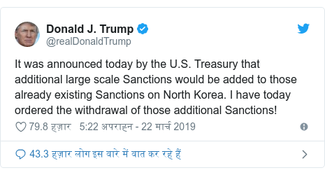 ट्विटर पोस्ट @realDonaldTrump: It was announced today by the U.S. Treasury that additional large scale Sanctions would be added to those already existing Sanctions on North Korea. I have today ordered the withdrawal of those additional Sanctions!