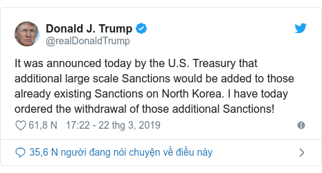 Twitter bởi @realDonaldTrump: It was announced today by the U.S. Treasury that additional large scale Sanctions would be added to those already existing Sanctions on North Korea. I have today ordered the withdrawal of those additional Sanctions!
