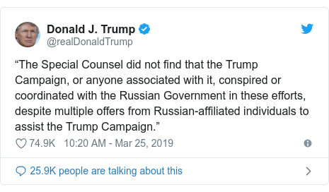 """Twitter post by @realDonaldTrump: """"The Special Counsel did not find that the Trump Campaign, or anyone associated with it, conspired or coordinated with the Russian Government in these efforts, despite multiple offers from Russian-affiliated individuals to assist the Trump Campaign."""""""