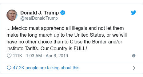 Twitter post by @realDonaldTrump: ....Mexico must apprehend all illegals and not let them make the long march up to the United States, or we will have no other choice than to Close the Border and/or institute Tariffs. Our Country is FULL!