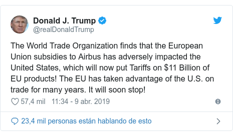 Publicación de Twitter por @realDonaldTrump: The World Trade Organization finds that the European Union subsidies to Airbus has adversely impacted the United States, which will now put Tariffs on $11 Billion of EU products! The EU has taken advantage of the U.S. on trade for many years. It will soon stop!